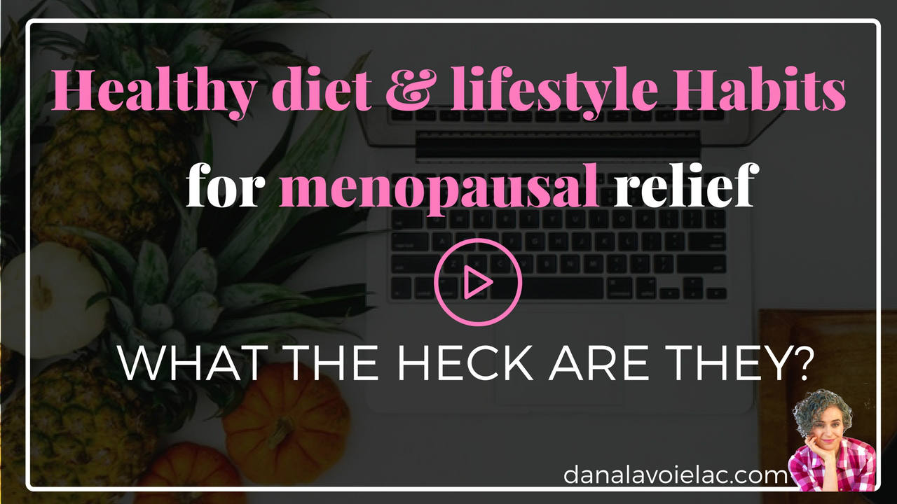Healthy diet and lifestyle habits for menopause - what the heck are they?